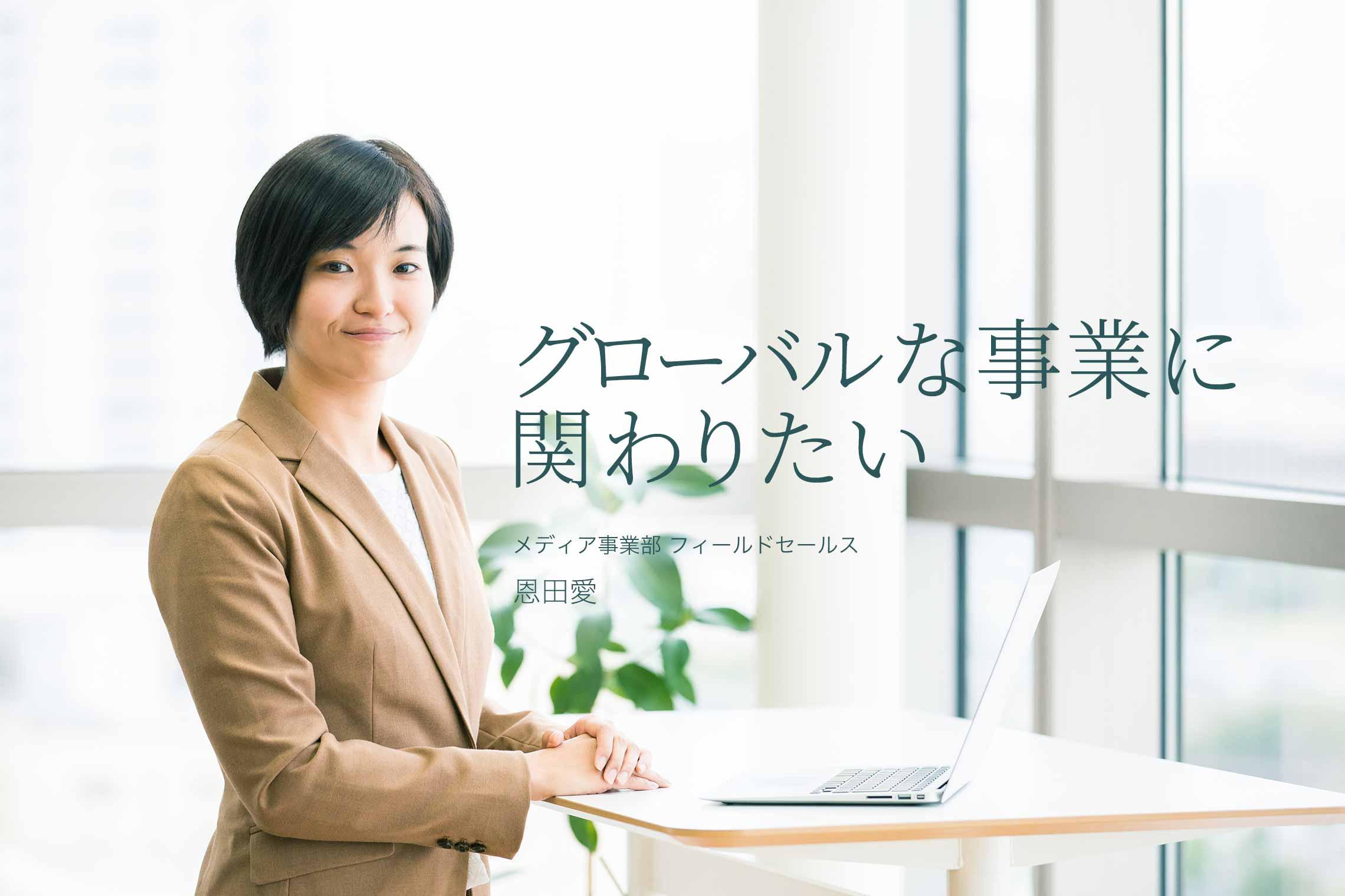 グローバルな事業に関わりたい メディア事業部 フィールドセールス  恩田愛