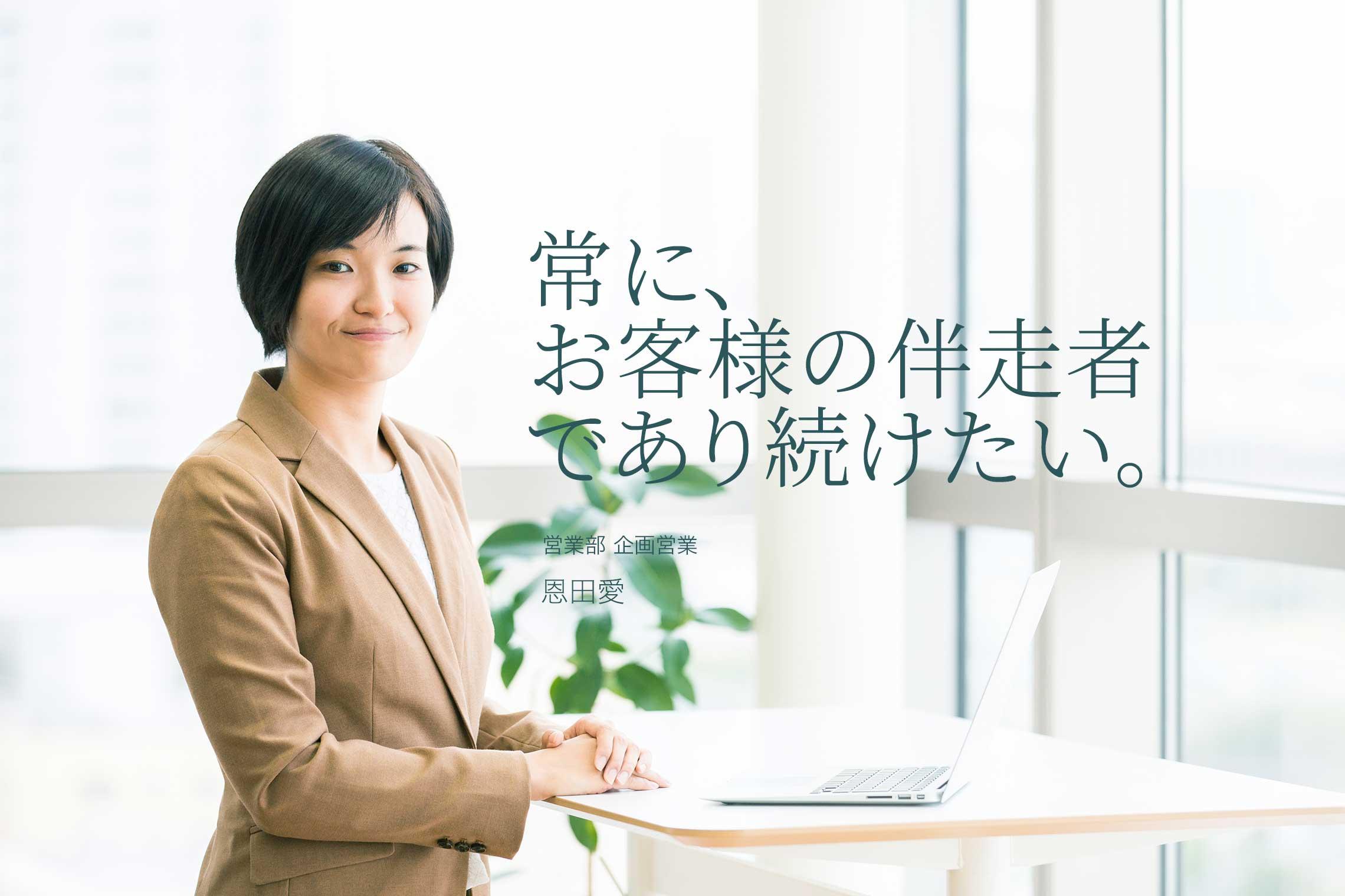 常に、お客様の伴走者であり続けたい 営業部 企画営業  恩田愛